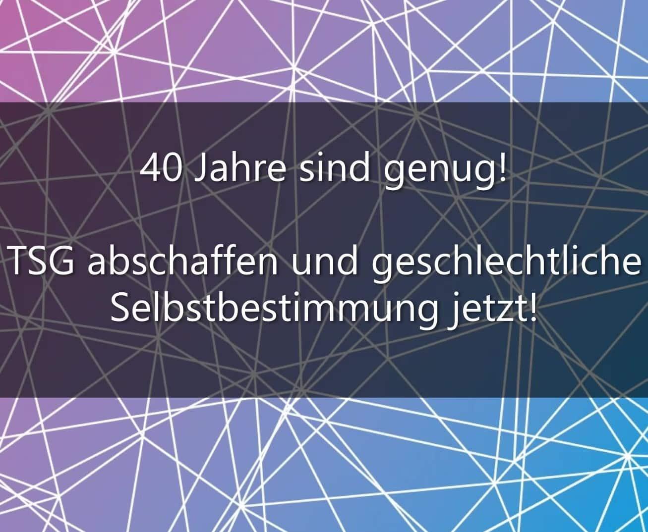 40 Jahre Sind Genug! – TSG Abschaffen Und Geschlechtliche Selbstbestimmung Jetzt!
